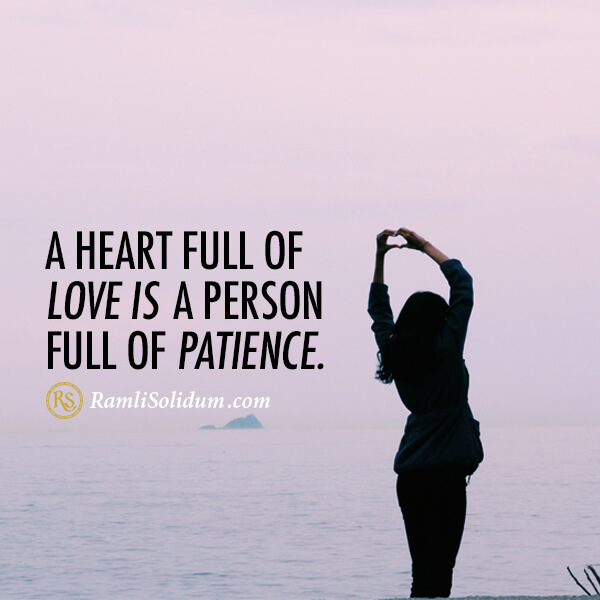 A heart full of love is a heart full of patience. - Ramli Solidum