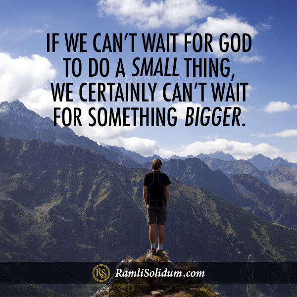 If we can't wait for God to do a small thing, we certainly can't wait for something bigger. - Ramli Solidum