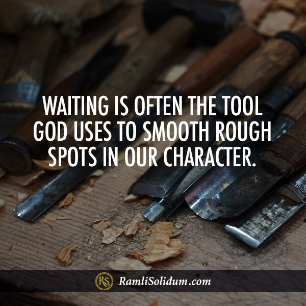 Waiting is often the tool God uses to smooth rough spots in our character. - Ramli Solidum