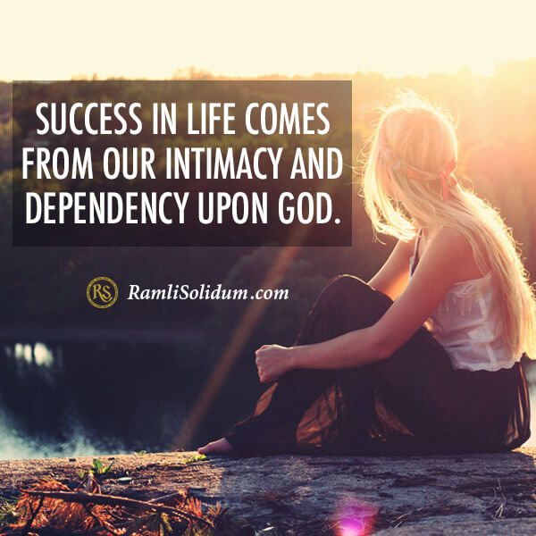 Success in life comes from our intimacy and dependency upon God. - Ramli Solidum