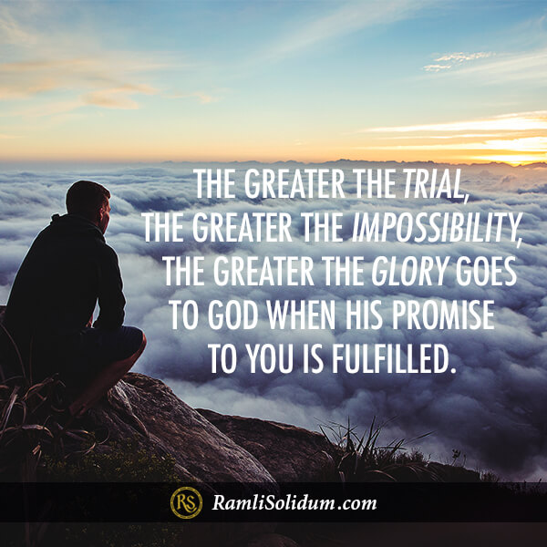 The greater the trial, the greater the impossibility, the greater the glory that goes to God when His promise to you is fulfilled. - Ramli Solidum